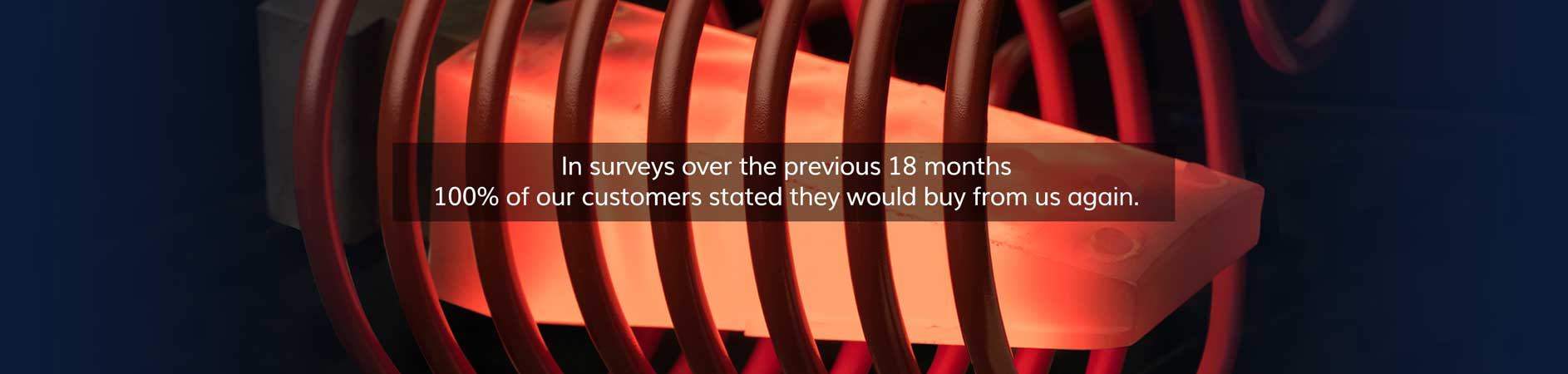 In surveys over the previous 18 months100% of our customers stated they would buy from us again.
